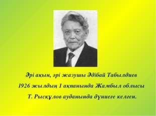 Әрі ақын, әрі жазушы Әдібай Табылдиев 1926 жылдың 1 ақпанында Жамбыл облысы Т