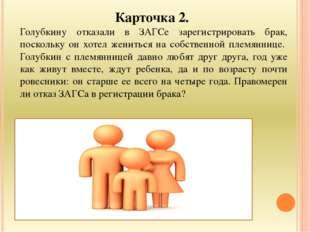 Карточка 2. Голубкину отказали в ЗАГСе зарегистрировать брак, поскольку он хо