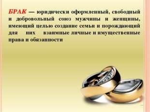 БРАК — юридически оформленный, свободный и добровольный союз мужчины и женщин