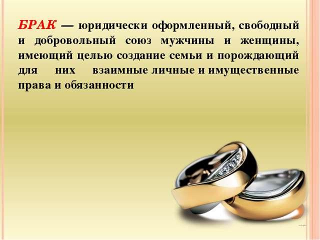 БРАК — юридически оформленный, свободный и добровольный союз мужчины и женщин...