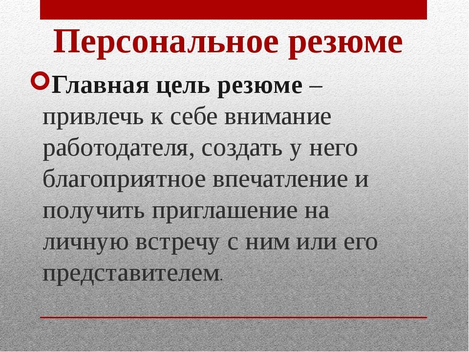 Главная цель резюме – привлечь к себе внимание работодателя, создать у него б...