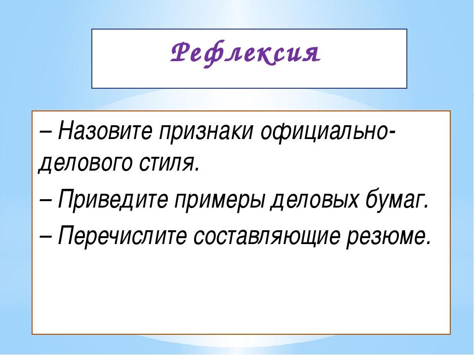 Рефлексия – Назовите признаки официально-делового стиля. – Приведите примеры...