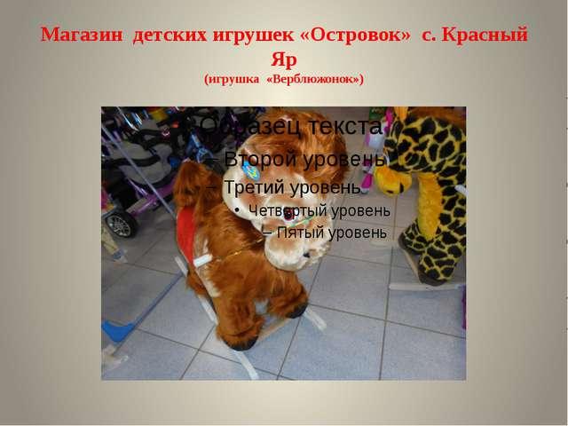 Магазин детских игрушек «Островок» с. Красный Яр (игрушка «Верблюжонок»)