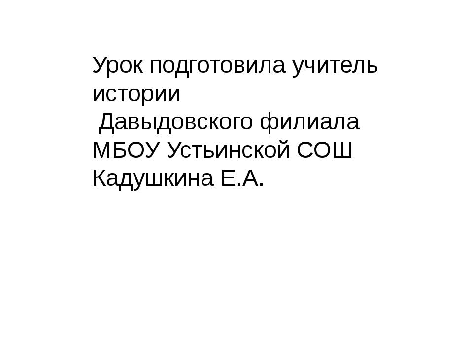 Урок подготовила учитель истории Давыдовского филиала МБОУ Устьинской СОШ Кад...