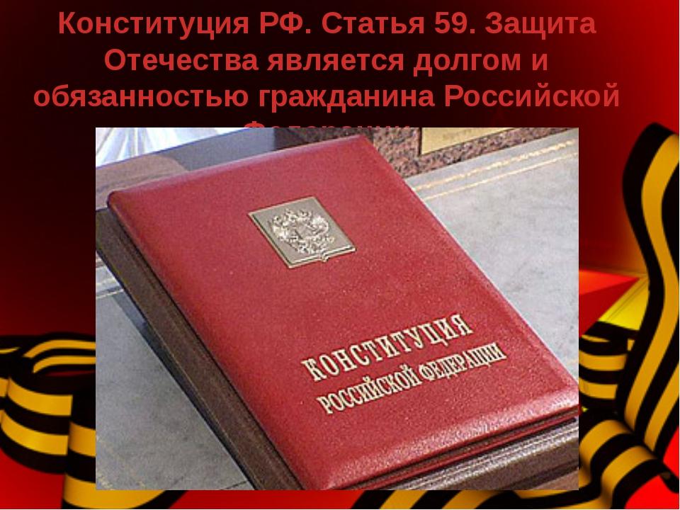 Конституция РФ. Статья 59. Защита Отечества является долгом и обязанностью гр...