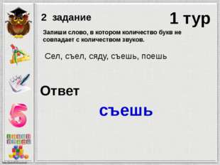 1 тур 2 задание Ответ съешь Запиши слово, в котором количество букв не совпад