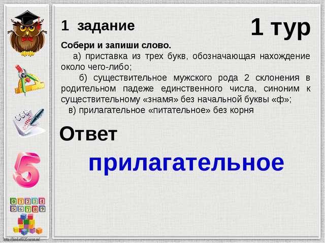 1 тур 1 задание Собери и запиши слово. а) приставка из трех букв, обозначающа...