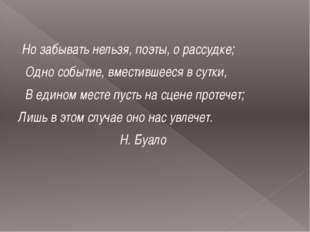 Но забывать нельзя, поэты, о рассудке; Одно событие, вместившееся в сутки, В