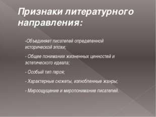 Признаки литературного направления: -Объединяет писателей определенной истори
