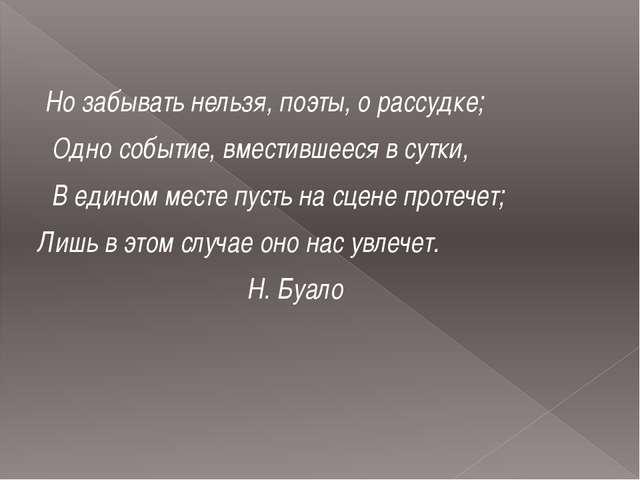Но забывать нельзя, поэты, о рассудке; Одно событие, вместившееся в сутки, В...