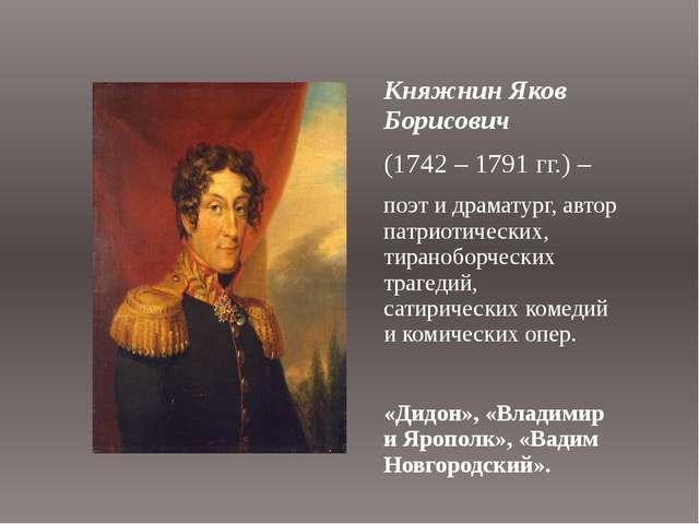 Княжнин Яков Борисович (1742 – 1791 гг.) – поэт и драматург, автор патриотиче...