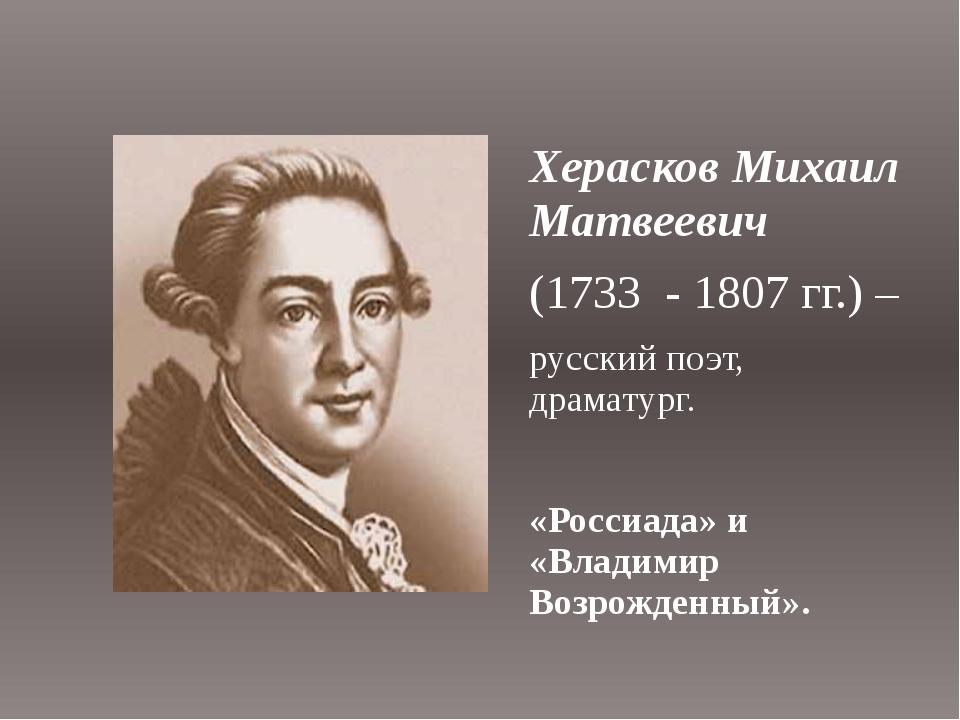 Херасков Михаил Матвеевич (1733 - 1807 гг.) – русский поэт, драматург. «Росси...