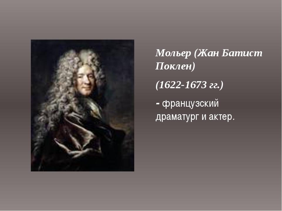Мольер (Жан Батист Поклен) (1622-1673 гг.) - французский драматург и актер.