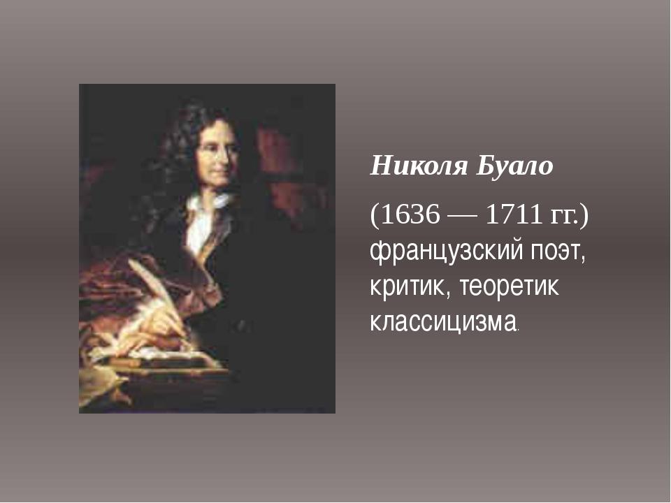 Николя Буало (1636 — 1711 гг.) французский поэт, критик, теоретик классицизма.