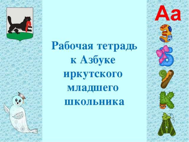 Рабочая тетрадь к Азбуке иркутского младшего школьника