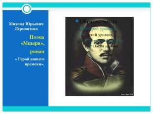 Михаил Юрьевич Лермонтова Поэма «Мцыри», роман « Герой нашего времени».