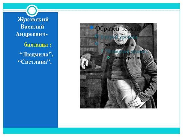 """Жуковский Василий Андреевич- баллады : """"Людмила"""", """"Светлана""""."""