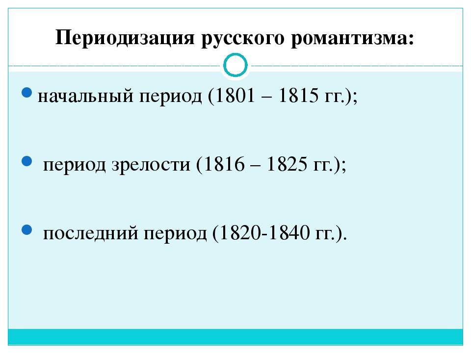 Периодизация русского романтизма: начальный период (1801 – 1815 гг.); период...