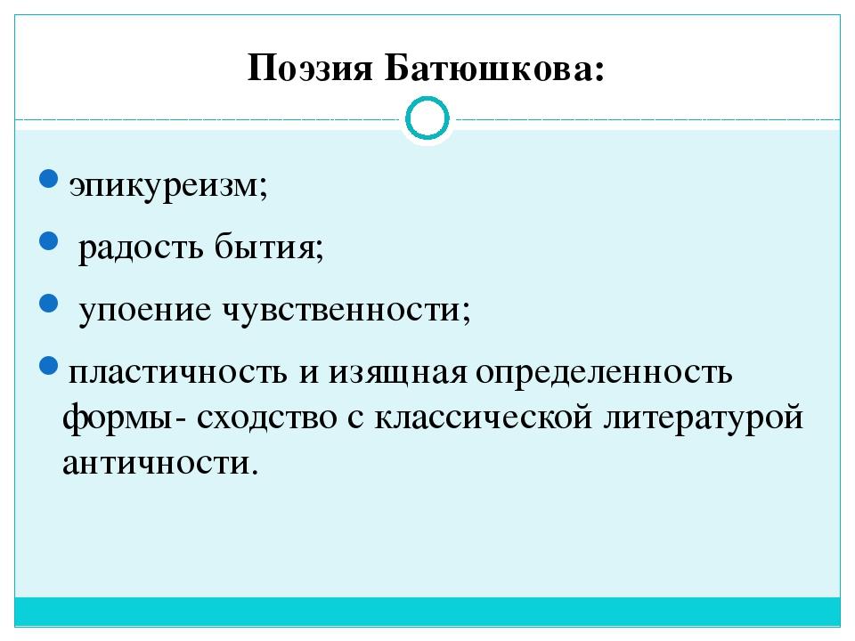 Поэзия Батюшкова: эпикуреизм; радость бытия; упоение чувственности; пластично...