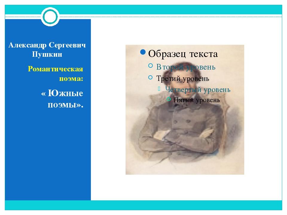 Александр Сергеевич Пушкин Романтическая поэма: « Южные поэмы».
