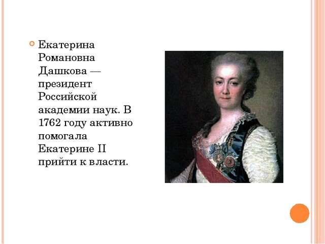 Екатерина Романовна Дашкова — президент Российской академии наук. В 1762 год...