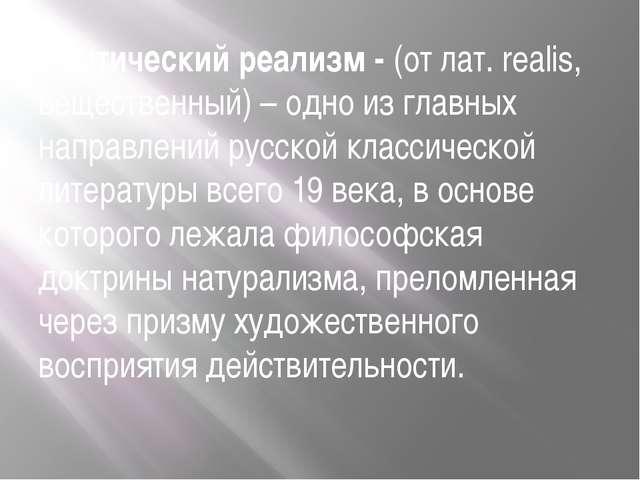 Критический реализм - (от лат. realis, вещественный) – одно из главных направ...