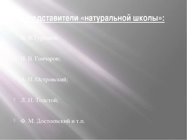 Представители «натуральной школы»: И. В.Тургенев; И. В. Гончаров; А. Н. Остро...
