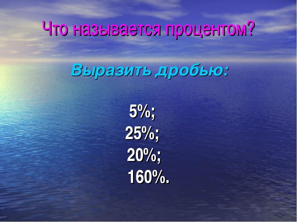 Что называется процентом? Выразить дробью: 5%; 25%; 20%; 160%.