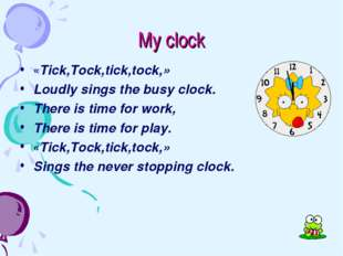 My clock «Tick,Tock,tick,tock,» Loudly sings the busy clock. There is time fo