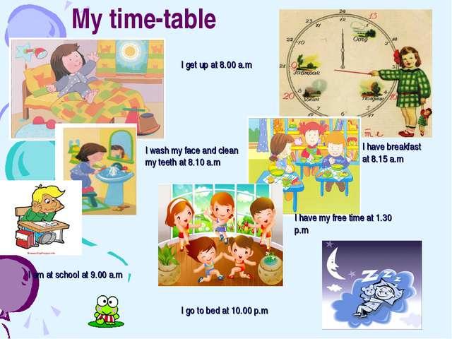 My time-table I get up at 8.00 a.m I wash my face and clean my teeth at 8.10...