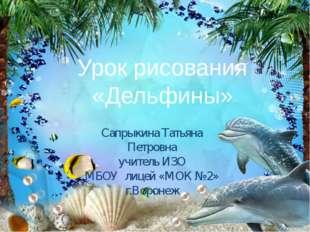 Урок рисования «Дельфины» Сапрыкина Татьяна Петровна учитель ИЗО МБОУ лицей «