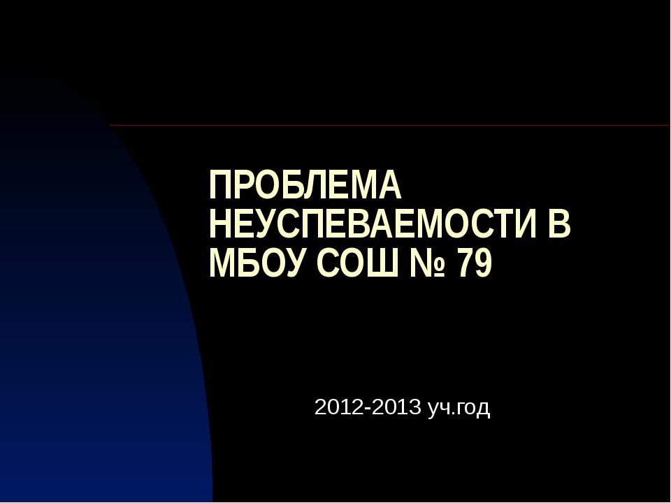 ПРОБЛЕМА НЕУСПЕВАЕМОСТИ В МБОУ СОШ № 79 2012-2013 уч.год