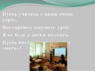 Пусть учитель с нами очень строг, Постараюсь выучить урок. Я не буду у доски