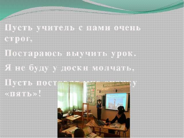 Пусть учитель с нами очень строг, Постараюсь выучить урок. Я не буду у доски...