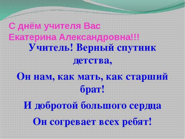 С днём учителя Вас Екатерина Александровна!!! Учитель! Верный спутник детства...