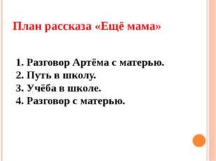 План рассказа «Ещё мама» 1. Разговор Артёма с матерью. 2. Путь в школу. 3. Уч