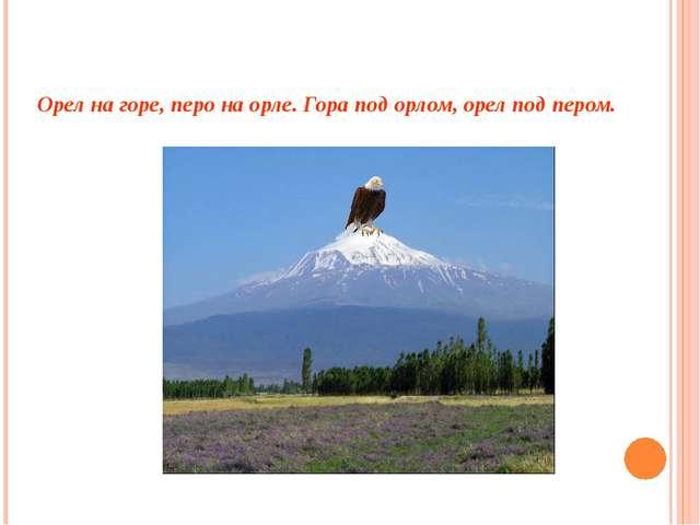 Орел на горе, перо на орле. Гора под орлом, орел под пером.