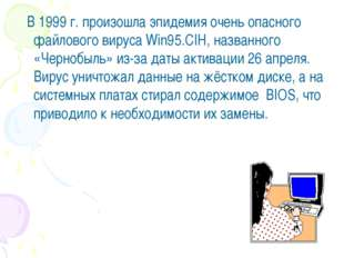 В 1999 г. произошла эпидемия очень опасного файлового вируса Win95.CIH, назв