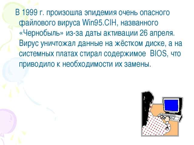 В 1999 г. произошла эпидемия очень опасного файлового вируса Win95.CIH, назв...