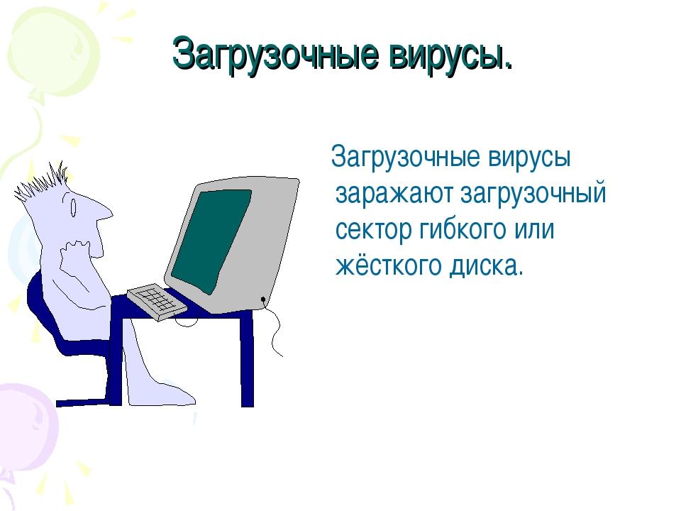 Загрузочные вирусы. Загрузочные вирусы заражают загрузочный сектор гибкого ил...
