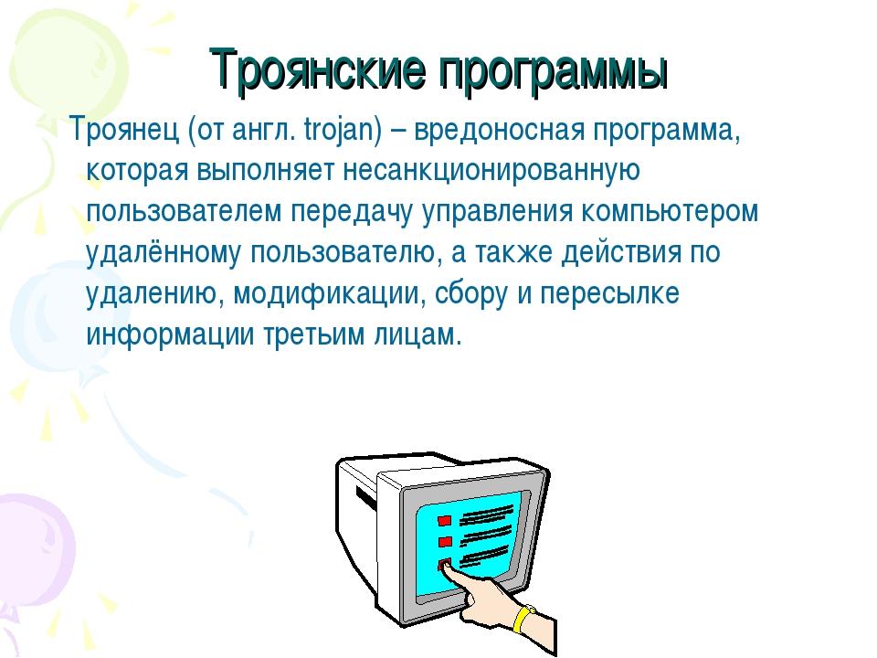 Троянские программы Троянец (от англ. trojan) – вредоносная программа, котора...