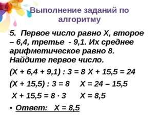 Выполнение заданий по алгоритму 5. Первое число равно Х, второе – 6,4, треть
