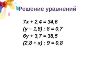 Решение уравнений 7х + 2,4 = 34,6 (у – 1,8) : 8 = 0,7 6у + 3,7 = 38,5 (2,8 +