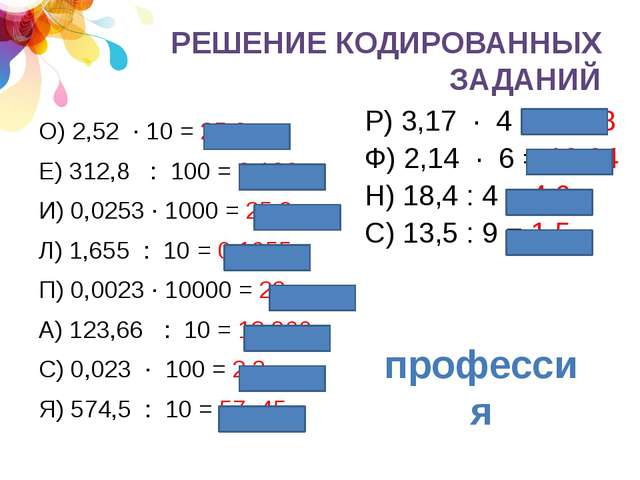 РЕШЕНИЕ КОДИРОВАННЫХ ЗАДАНИЙ О) 2,52 · 10 = 25,2 Е) 312,8 : 100 = 3,128 И) 0,...