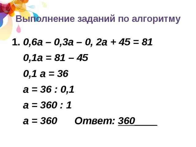 Выполнение заданий по алгоритму 1. 0,6а – 0,3а – 0, 2а + 45 = 81 0,1а = 81 –...