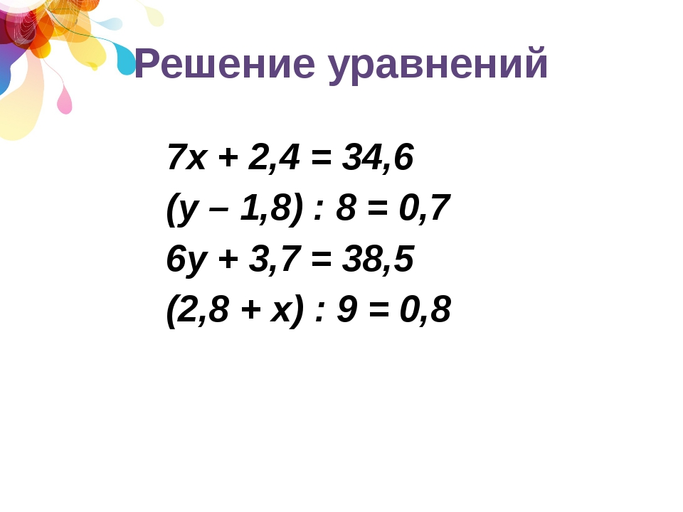 Решение уравнений 7х + 2,4 = 34,6 (у – 1,8) : 8 = 0,7 6у + 3,7 = 38,5 (2,8 +...