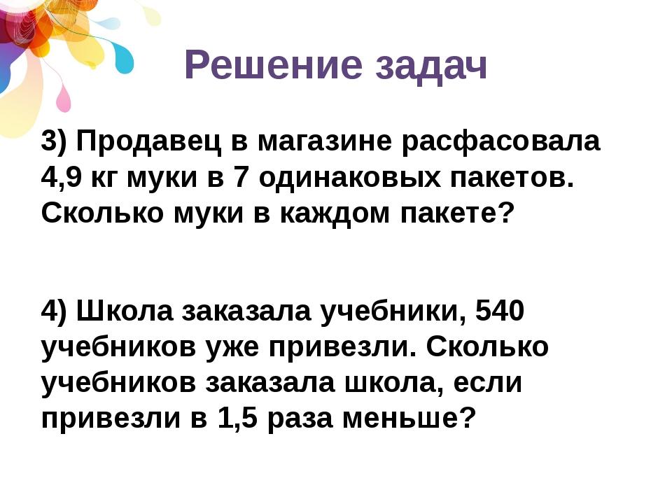 Решение задач 3) Продавец в магазине расфасовала 4,9 кг муки в 7 одинаковых п...