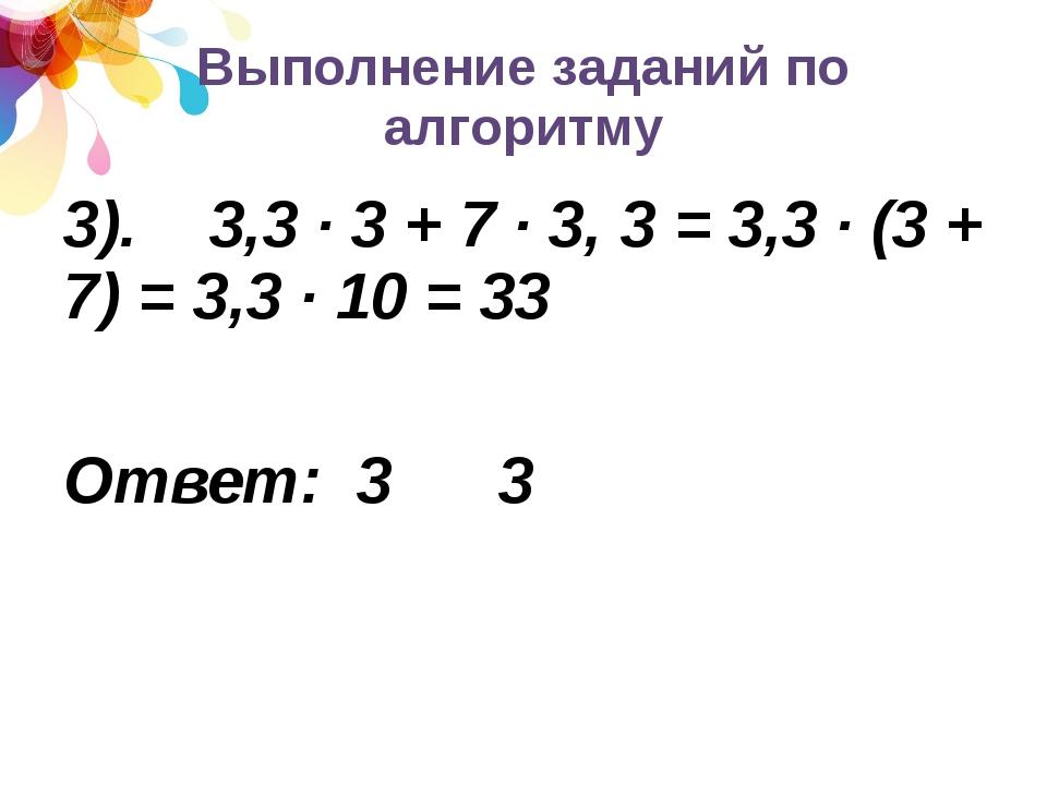 Выполнение заданий по алгоритму 3). 3,3 · 3 + 7 · 3, 3 = 3,3 · (3 + 7) = 3,3...