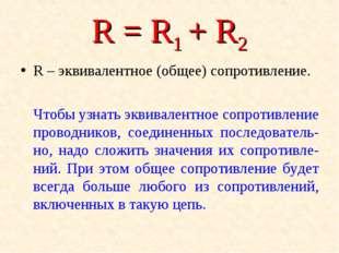 R = R1+ R2 R – эквивалентное (общее) сопротивление. Чтобы узнать эквивалент