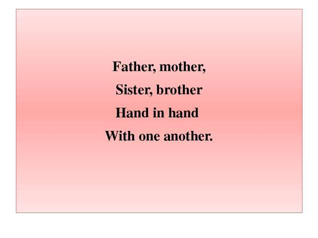 Father, mother, Sister, brother Hand in hand With one another.